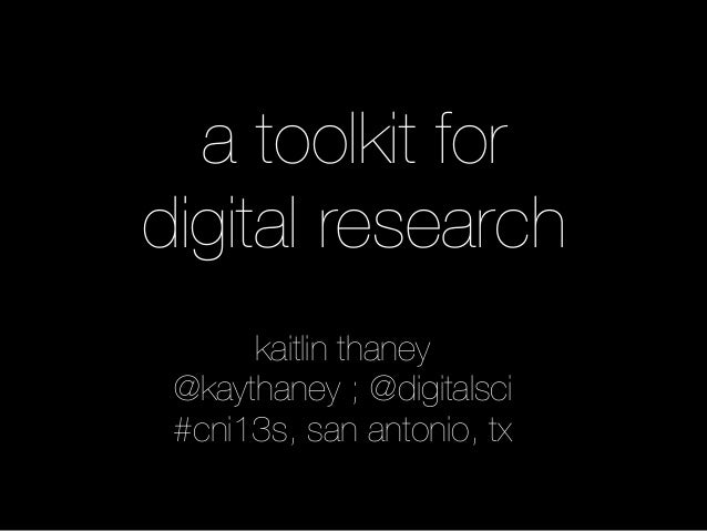 a toolkit fordigital research      kaitlin thaney @kaythaney ; @digitalsci #cni13s, san antonio, tx
