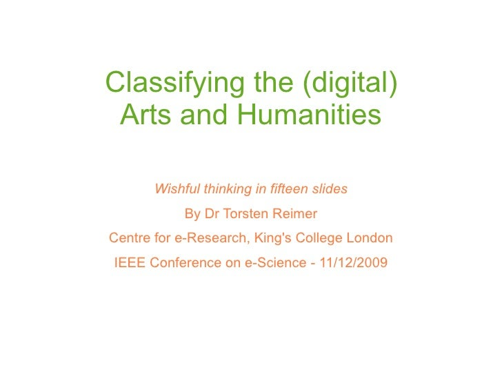Classifying the (digital)  Arts and Humanities         Wishful thinking in fifteen slides             By Dr Torsten Reimer...