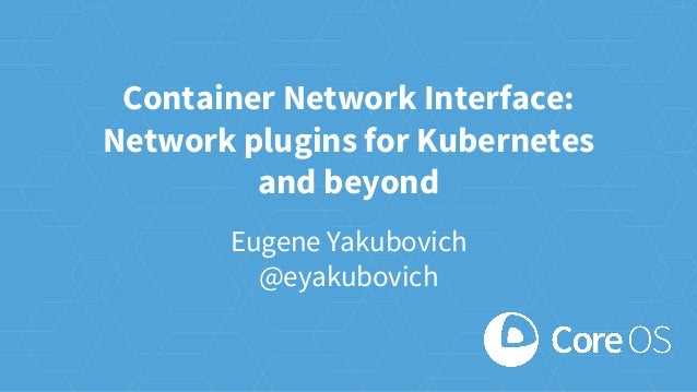 Container Network Interface: Network plugins for Kubernetes and beyond Eugene Yakubovich @eyakubovich