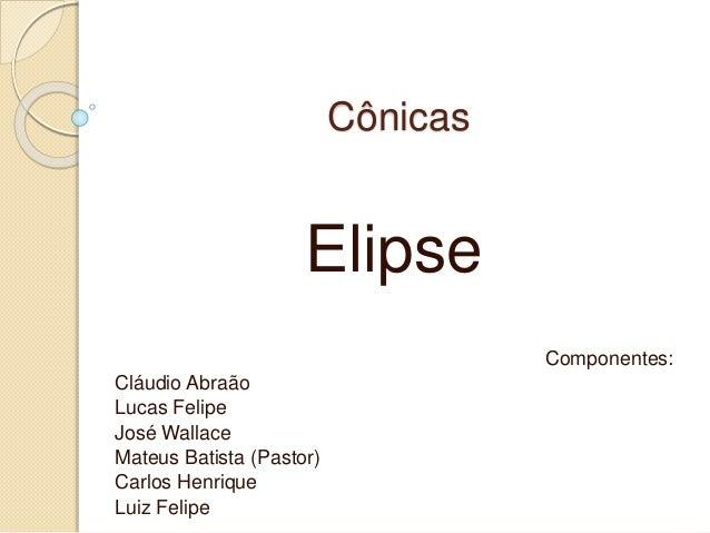 Cônicas Elipse Componentes: Cláudio Abraão Lucas Felipe José Wallace Mateus Batista (Pastor) Carlos Henrique Luiz Felipe