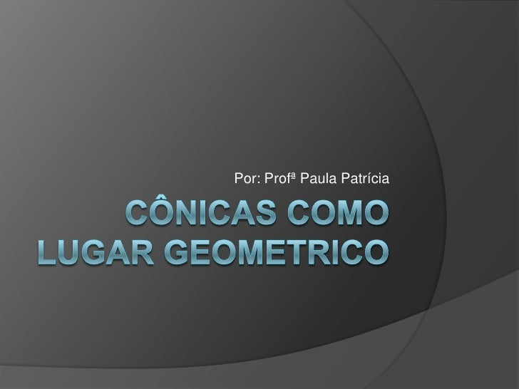 CÔNICAS COMO LUGAR GEOMETRICO<br />Por: Profª Paula Patrícia<br />