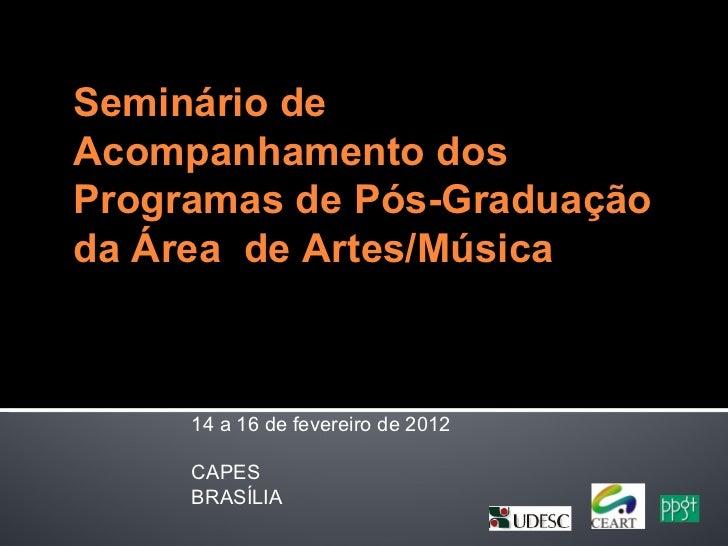 Seminário deAcompanhamento dosProgramas de Pós-Graduaçãoda Área de Artes/Música     14 a 16 de fevereiro de 2012     CAPES...