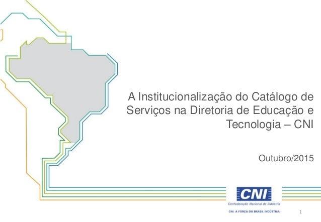 A Institucionalização do Catálogo de Serviços na Diretoria de Educação e Tecnologia – CNI Outubro/2015 1