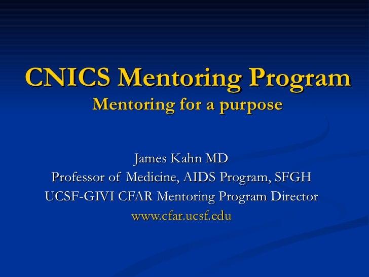 CNICS Mentoring Program Mentoring for a purpose James Kahn MD Professor of Medicine, AIDS Program, SFGH UCSF-GIVI CFAR Men...
