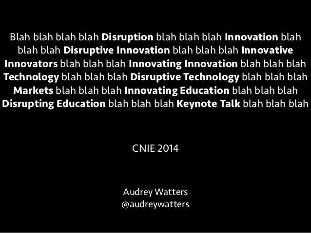 Audrey Watters @audreywatters CNIE 2014 Blah blah blah blah Disruption blah blah blah Innovation blah blah blah Disruptive...