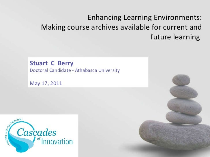 Stuart  C  Berry Doctoral Candidate - Athabasca University May 17, 2011 Enhancing Learning Environments: Making course arc...
