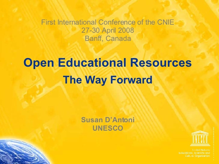 First International Conference of the CNIE 27-30 April 2008 Banff, Canada Open Educational Resources The Way Forward Susan...