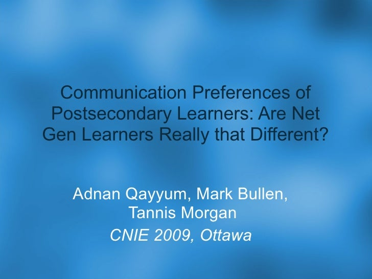 Communication Preferences of Postsecondary Learners: Are Net Gen Learners Really that Different? Adnan Qayyum, Mark Bullen...