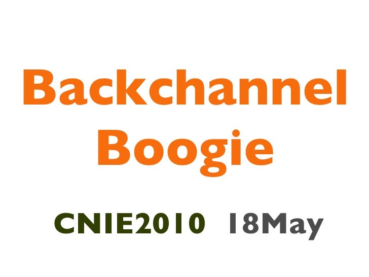 Backchannel Boogie <ul><li>CNIE2010   18May </li></ul>