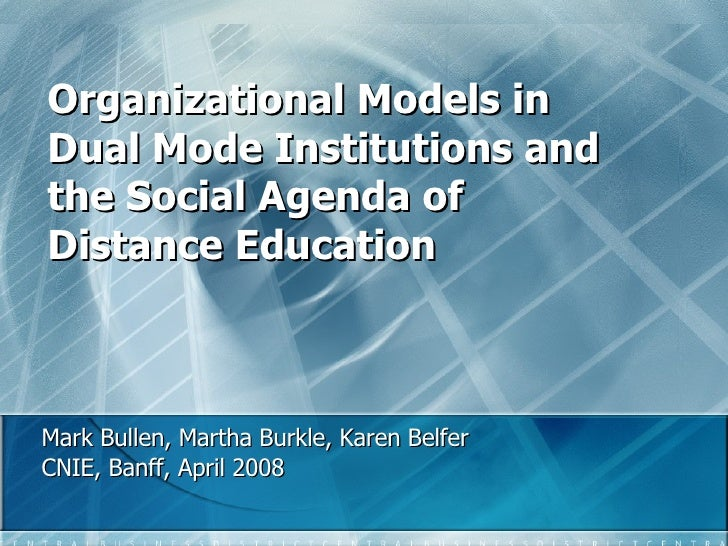 Organizational Models in Dual Mode Institutions and the Social Agenda of Distance Education Mark Bullen, Martha Burkle, Ka...
