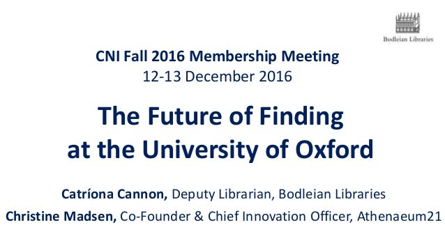 CNI Fall 2016 Membership Meeting 12-13 December 2016 Catríona Cannon, Deputy Librarian, Bodleian Libraries Christine Madse...