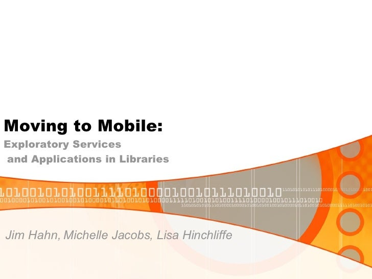 Moving to Mobile:  Exploratory Services  and Applications in Libraries <ul><li>Jim Hahn, Michelle Jacobs, Lisa Hinchliffe ...