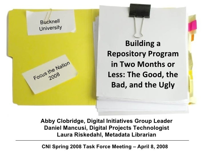 Focus the Nation 2008 Building a Repository Program in Two Months or Less: The Good, the Bad, and the Ugly Bucknell Univer...