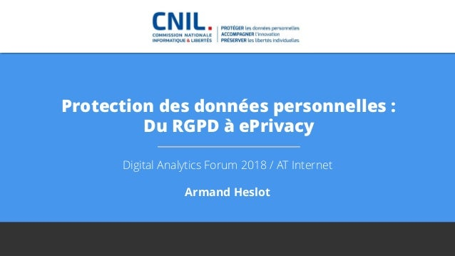 Protection des données personnelles : Du RGPD à ePrivacy Digital Analytics Forum 2018 / AT Internet Armand Heslot