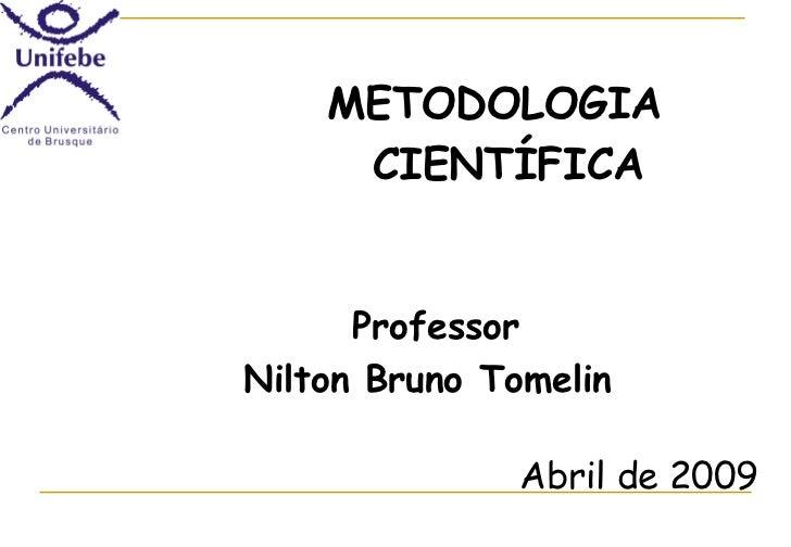 <ul><li>METODOLOGIA CIENTÍFICA </li></ul>Professor Nilton Bruno Tomelin  Abril de 2009