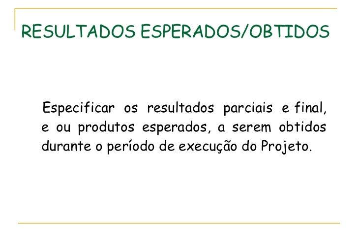 RESULTADOS ESPERADOS/OBTIDOS <ul><li>Especificar  os  resultados  parciais  e final, e ou produtos esperados, a serem obti...