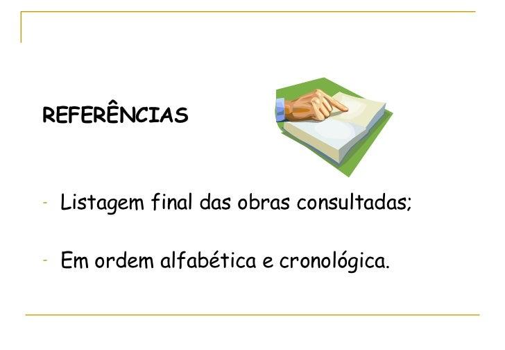 <ul><li>REFERÊNCIAS </li></ul><ul><li>Listagem final das obras consultadas; </li></ul><ul><li>Em ordem alfabética e cronol...