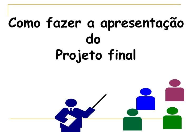Como fazer a apresentação do  Projeto final
