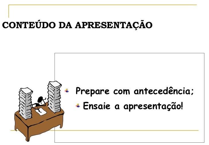 CONTEÚDO DA APRESENTAÇÃO <ul><li>Prepare com antecedência; </li></ul><ul><li>Ensaie a apresentação! </li></ul>