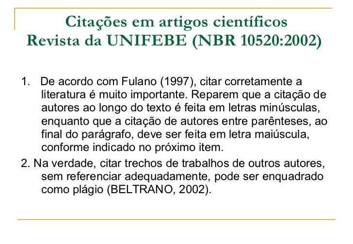 Citações em artigos científicos Revista da UNIFEBE (NBR 10520:2002)   <ul><li>1.  De acordo com Fulano (1997), citar corre...