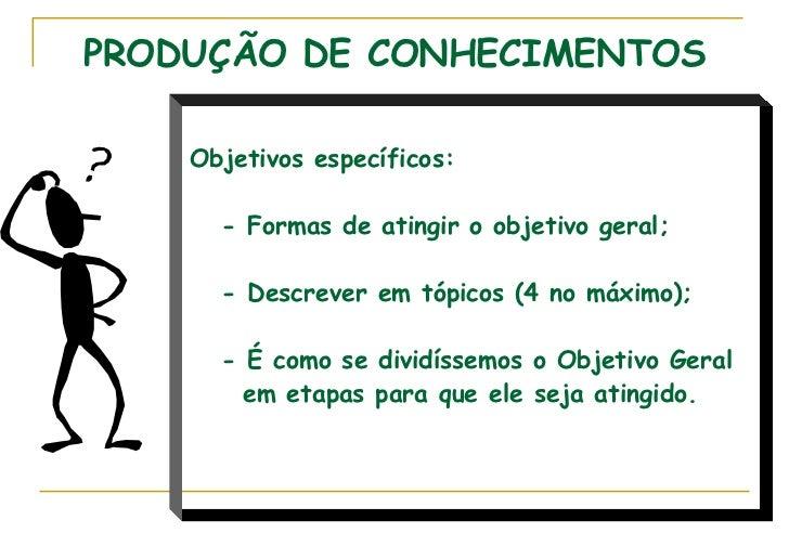 PRODUÇÃO DE CONHECIMENTOS Objetivos específicos: - Formas de atingir o objetivo geral; - Descrever em tópicos (4 no máximo...