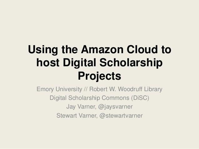 Using the Amazon Cloud to host Digital Scholarship         Projects Emory University // Robert W. Woodruff Library    Digi...