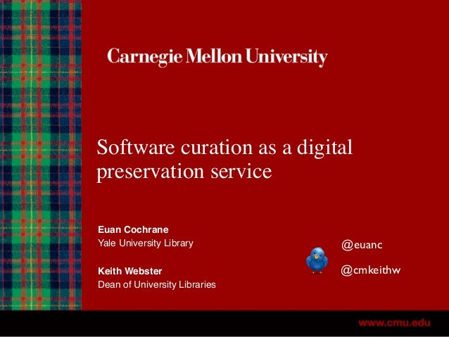 Software curation as a digital preservation service Euan Cochrane Yale University Library Keith Webster Dean of University...