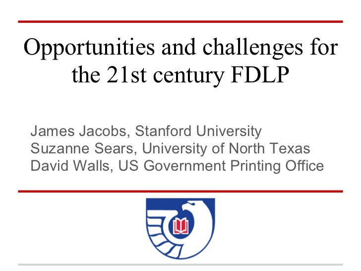 Opportunities and challenges for    the 21st century FDLPJames Jacobs, Stanford UniversitySuzanne Sears, University of Nor...