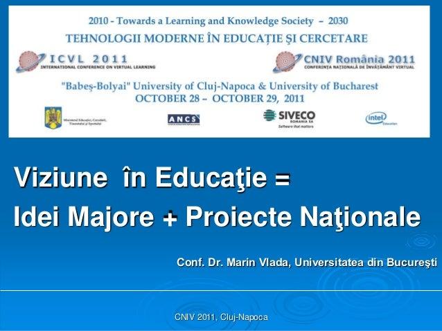 CNIV 2011, Cluj-Napoca Viziune în Educaţie = Idei Majore + Proiecte Naţionale Conf. Dr. Marin Vlada, Universitatea din Buc...