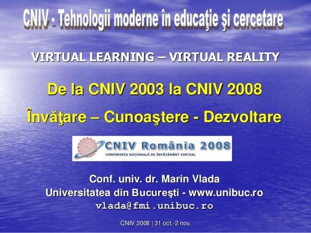 CNIV 2008 | 31 oct.-2 nov. VIRTUAL LEARNING – VIRTUAL REALITY De la CNIV 2003 la CNIV 2008 Învăţare – Cunoaştere - Dezvolt...