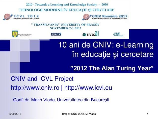 """5/29/2016 Braşov-CNIV 2012, M. Vlada 1 10 ani de CNIV: e-Learning în educaţie şi cercetare """"2012 The Alan Turing Year"""" CNI..."""