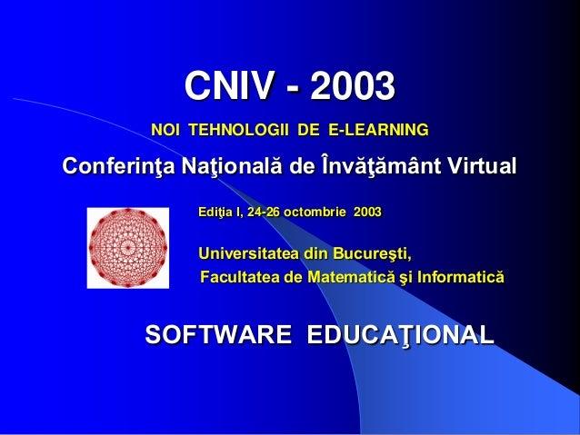 CNIV - 2003 NOI TEHNOLOGII DE E-LEARNING Conferinţa Naţională de Învăţământ Virtual Ediţia I, 24-26 octombrie 2003 Univers...