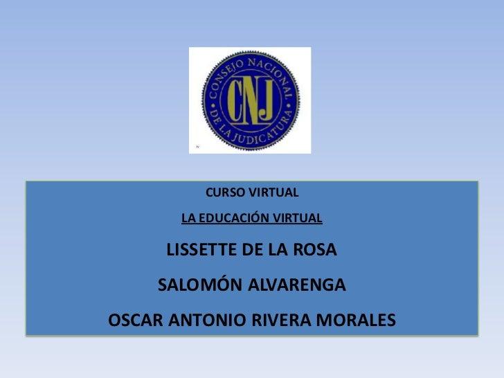CURSO VIRTUAL<br />LA EDUCACIÓN VIRTUAL<br />LISSETTE DE LA ROSA<br />SALOMÓN ALVARENGA<br />OSCAR ANTONIO RIVERA MORALES<...