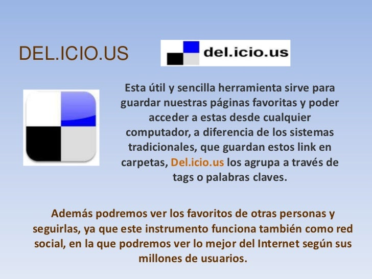 DEL.ICIO.US<br />Esta útil y sencilla herramienta sirve para guardar nuestras páginas favoritas y poder acceder a estas de...