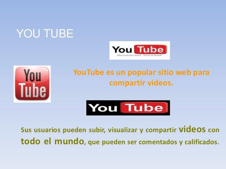 YOU TUBE<br />YouTube es un popular sitio web para compartir videos. <br />Sus usuarios pueden subir, visualizar y compart...