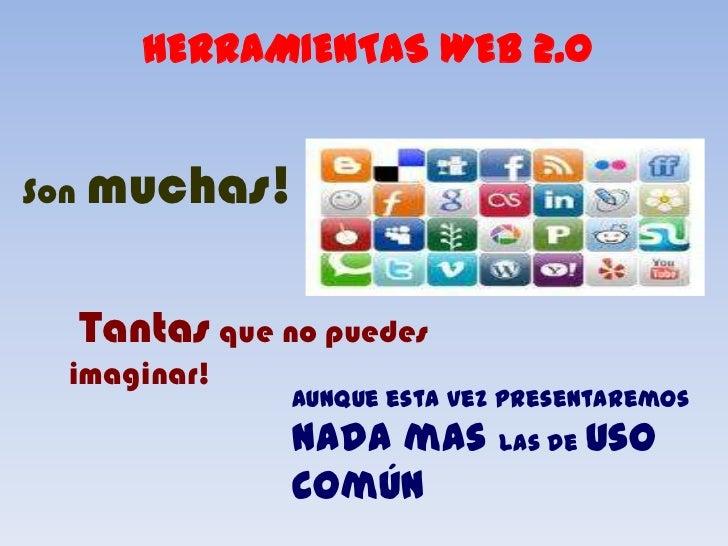 HERRAMIENTAS WEB 2.0<br />Son muchas!<br />Tantasque no puedes imaginar!<br />Aunque esta vez presentaremos nada mas las d...