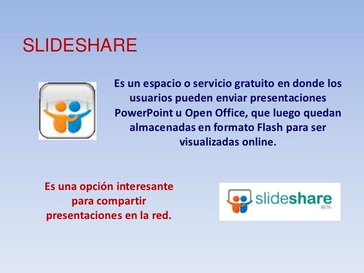 SLIDESHARE<br />Es un espacio o servicio gratuito en donde los usuarios pueden enviar presentaciones PowerPoint u Open Off...