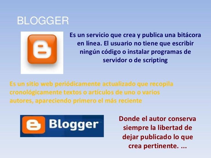 BLOGGER<br />Es un servicio que crea y publica una bitácora en línea. El usuario no tiene que escribir ningún código o ins...