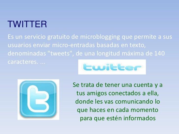 TWITTER<br />Es un servicio gratuito de microblogging que permite a sus usuarios enviar micro-entradas basadas en texto, d...