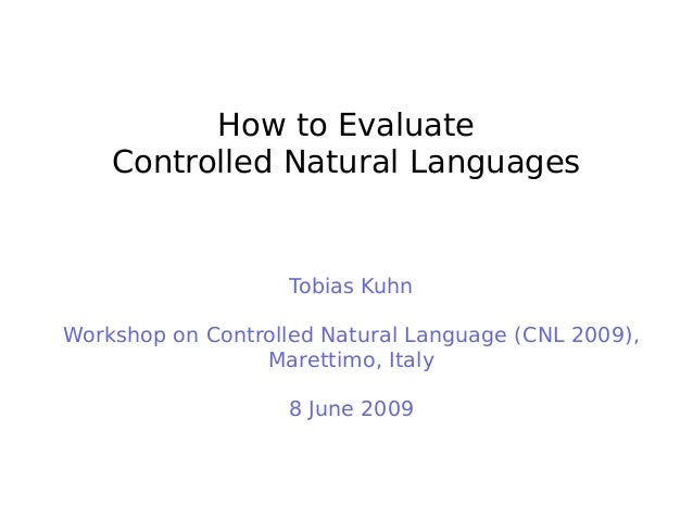 How to Evaluate Controlled Natural Languages Tobias Kuhn Workshop on Controlled Natural Language (CNL 2009), Marettimo, It...