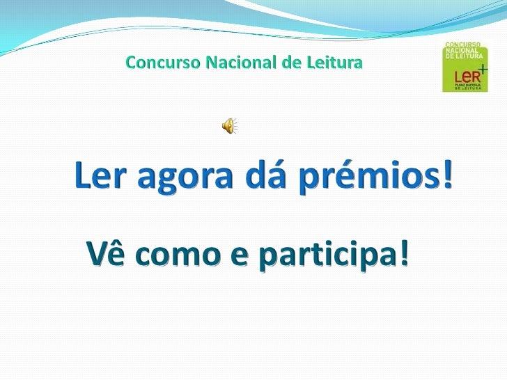 <br />Concurso Nacional de Leitura<br />Ler agora dá prémios!<br />Vê como e participa!<br />