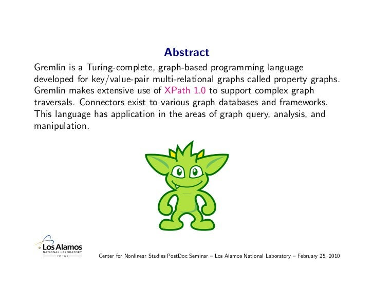 Abstract Gremlin is a Turing-complete, graph-based programming language developed for key/value-pair multi-relational grap...