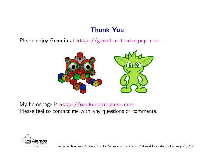 Thank You Please enjoy Gremlin at http://gremlin.tinkerpop.com ...     My homepage is http://markorodriguez.com. Please fe...