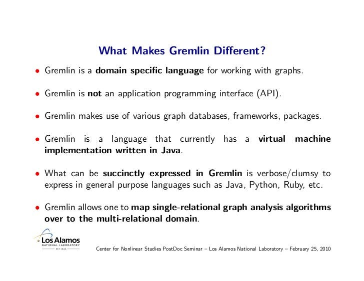 What Makes Gremlin Different? • Gremlin is a domain specific language for working with graphs.  • Gremlin is not an applicat...