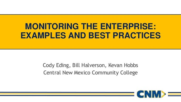 MONITORING THE ENTERPRISE: EXAMPLES AND BEST PRACTICES Cody Eding, Bill Halverson, Kevan Hobbs Central New Mexico Communit...