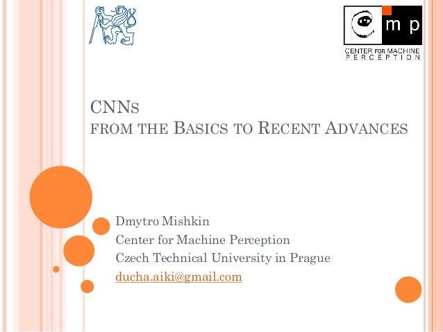 CNNS FROM THE BASICS TO RECENT ADVANCES Dmytro Mishkin Center for Machine Perception Czech Technical University in Prague ...
