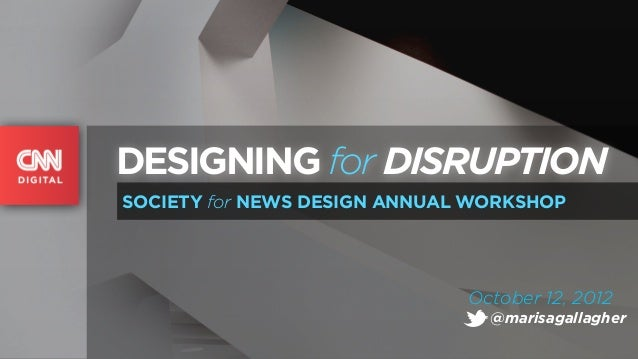 DESIGNING for DISRUPTIONSOCIETY for NEWS DESIGN ANNUAL WORKSHOP                              October 12, 2012             ...