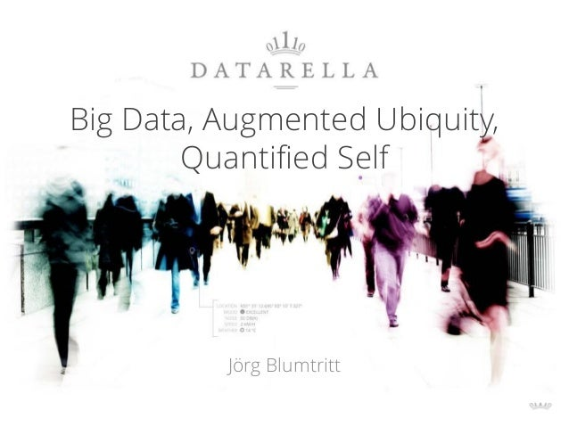 Big Data, Augmented Ubiquity, Quantified Self Jörg Blumtritt