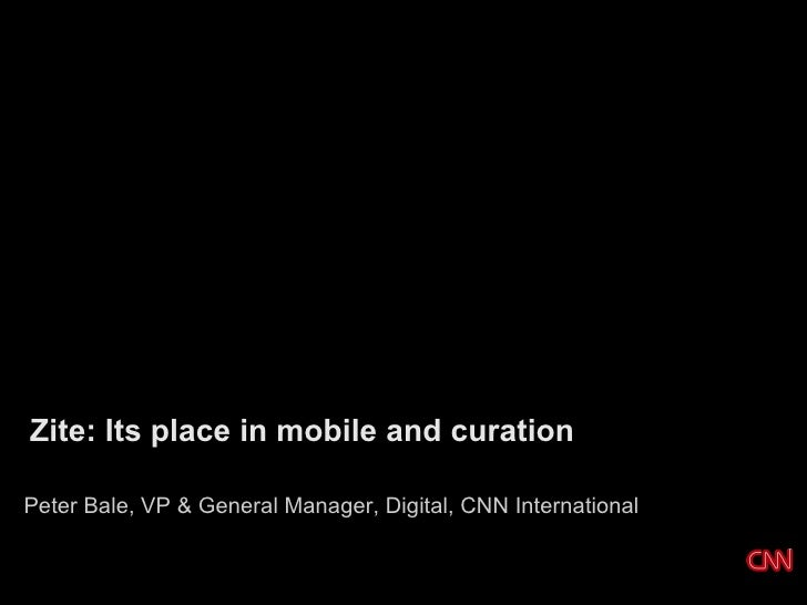 Zite: Its place in mobile and curationPeter Bale, VP & General Manager, Digital, CNN International