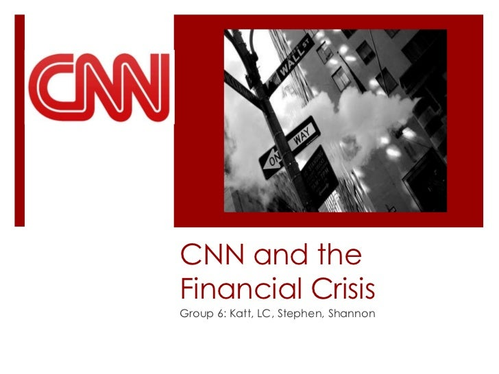 CNN and the Financial Crisis<br />Group 6: Katt, LC, Stephen, Shannon<br />